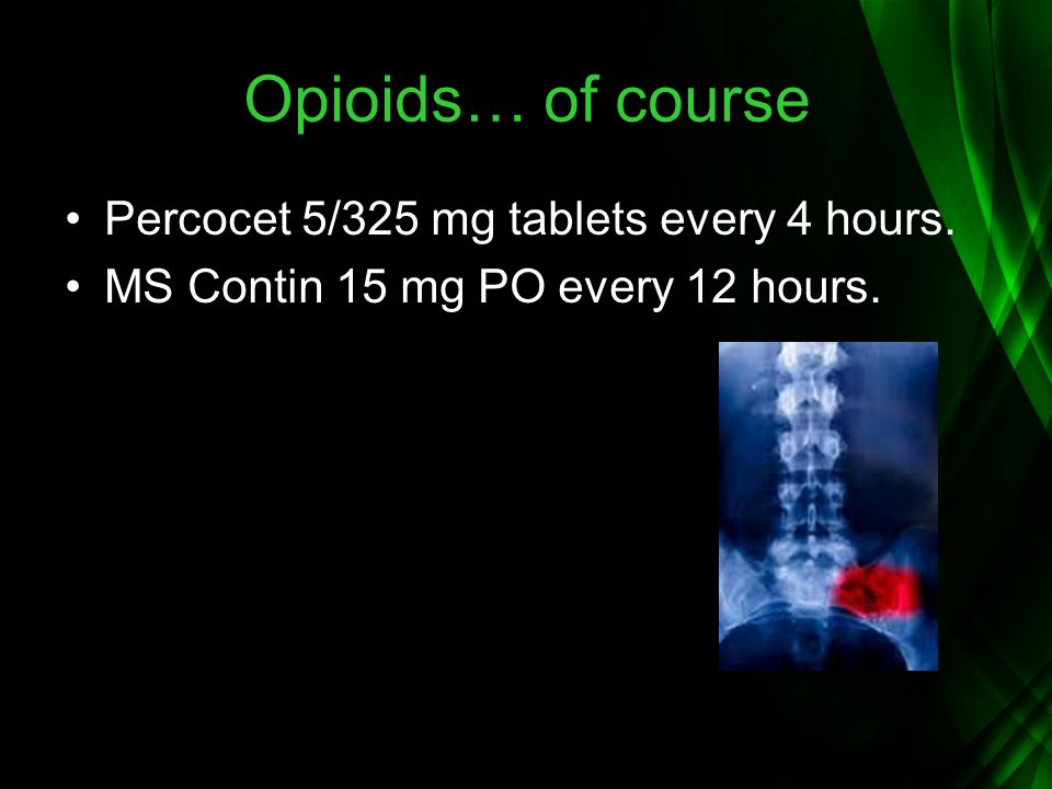 Opioids… of course Percocet 5/325 mg tablets every 4 hours.