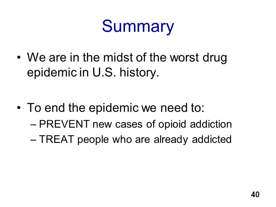 Summary We are in the midst of the worst drug epidemic in U.S. history. To end the epidemic we need to: