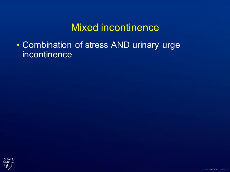 Mixed incontinence Combination of stress AND urinary urge incontinence