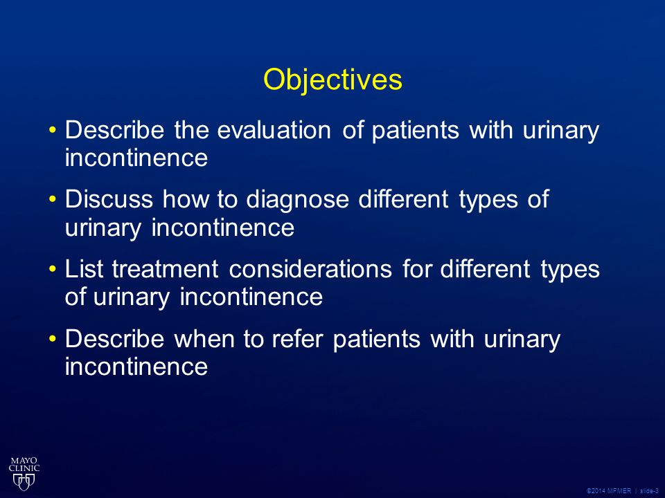 Objectives Describe the evaluation of patients with urinary incontinence. Discuss how to diagnose different types of urinary incontinence.