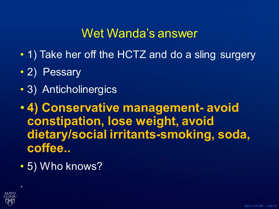 Wet Wanda's answer 1) Take her off the HCTZ and do a sling surgery. 2) Pessary. 3) Anticholinergics.