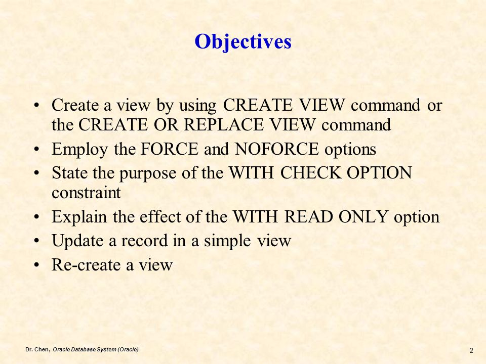 Objectives Create a view by using CREATE VIEW command or the CREATE OR REPLACE VIEW command. Employ the FORCE and NOFORCE options.