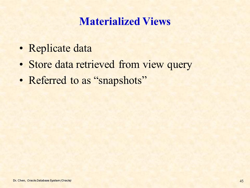 Materialized Views Replicate data Store data retrieved from view query Referred to as snapshots