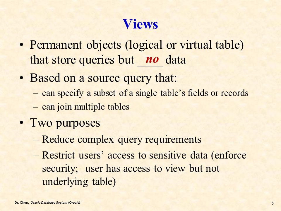 Views Permanent objects (logical or virtual table) that store queries but ____ data. Based on a source query that: