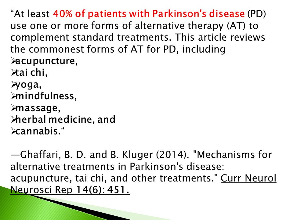 At least 40% of patients with Parkinson s disease (PD) use one or more forms of alternative therapy (AT) to complement standard treatments. This article reviews the commonest forms of AT for PD, including