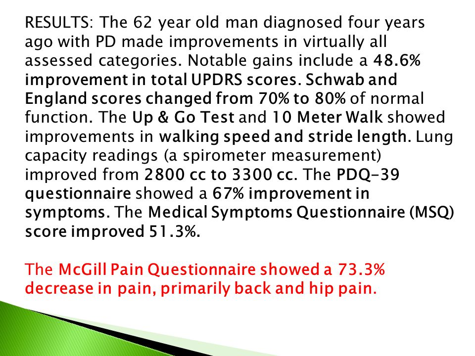 RESULTS: The 62 year old man diagnosed four years ago with PD made improvements in virtually all assessed categories. Notable gains include a 48.6% improvement in total UPDRS scores. Schwab and England scores changed from 70% to 80% of normal function. The Up & Go Test and 10 Meter Walk showed improvements in walking speed and stride length. Lung capacity readings (a spirometer measurement) improved from 2800 cc to 3300 cc. The PDQ-39 questionnaire showed a 67% improvement in symptoms. The Medical Symptoms Questionnaire (MSQ) score improved 51.3%.