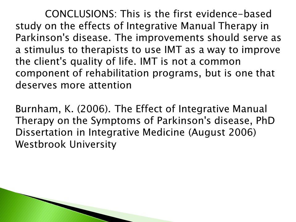 CONCLUSIONS: This is the first evidence-based study on the effects of Integrative Manual Therapy in Parkinson s disease. The improvements should serve as a stimulus to therapists to use IMT as a way to improve the client s quality of life. IMT is not a common component of rehabilitation programs, but is one that deserves more attention