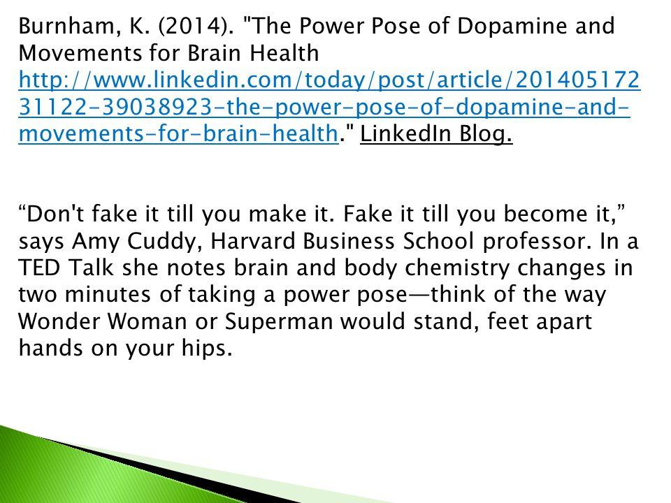 Burnham, K. (2014). The Power Pose of Dopamine and Movements for Brain Health http://www.linkedin.com/today/post/article/20140517231122-39038923-the-power-pose-of-dopamine-and-movements-for-brain-health. LinkedIn Blog.