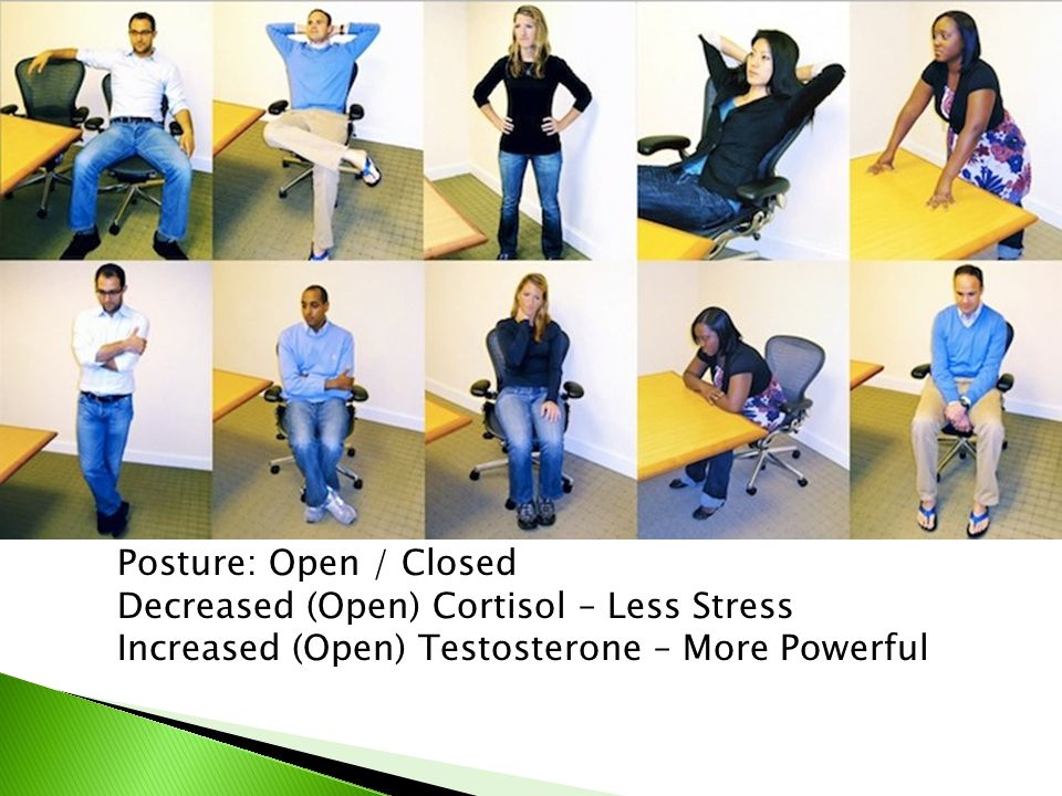 Posture: Open / Closed Decreased (Open) Cortisol – Less Stress.