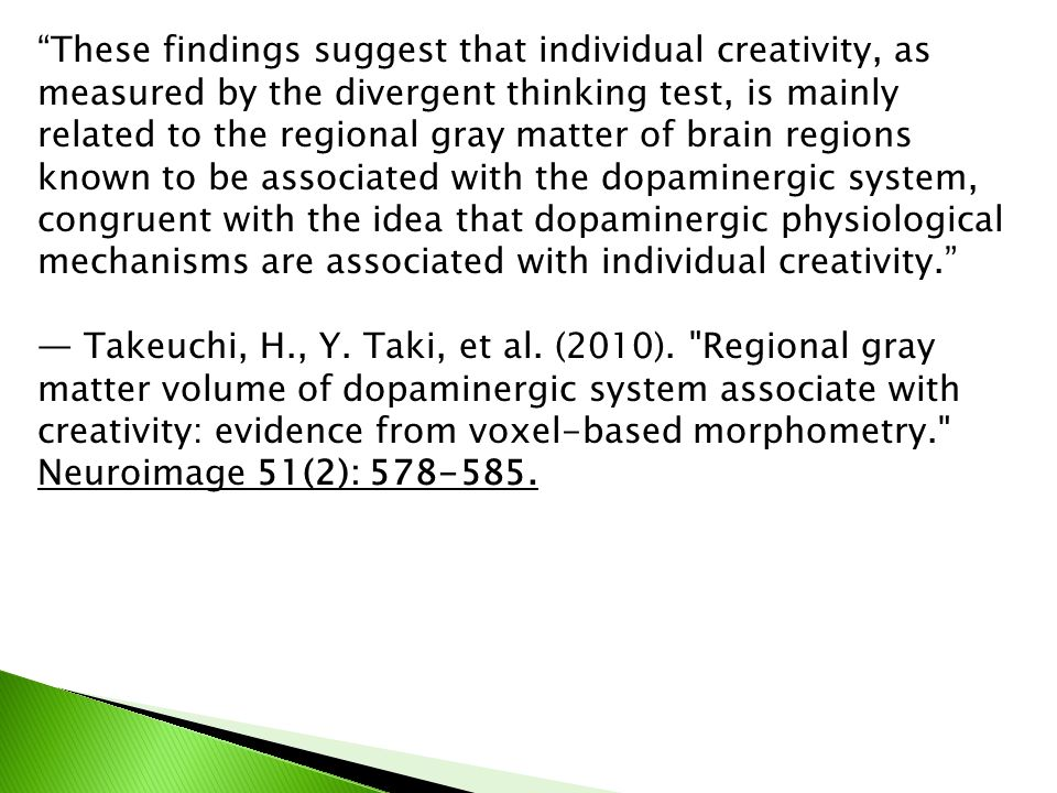 These findings suggest that individual creativity, as measured by the divergent thinking test, is mainly related to the regional gray matter of brain regions known to be associated with the dopaminergic system, congruent with the idea that dopaminergic physiological mechanisms are associated with individual creativity.