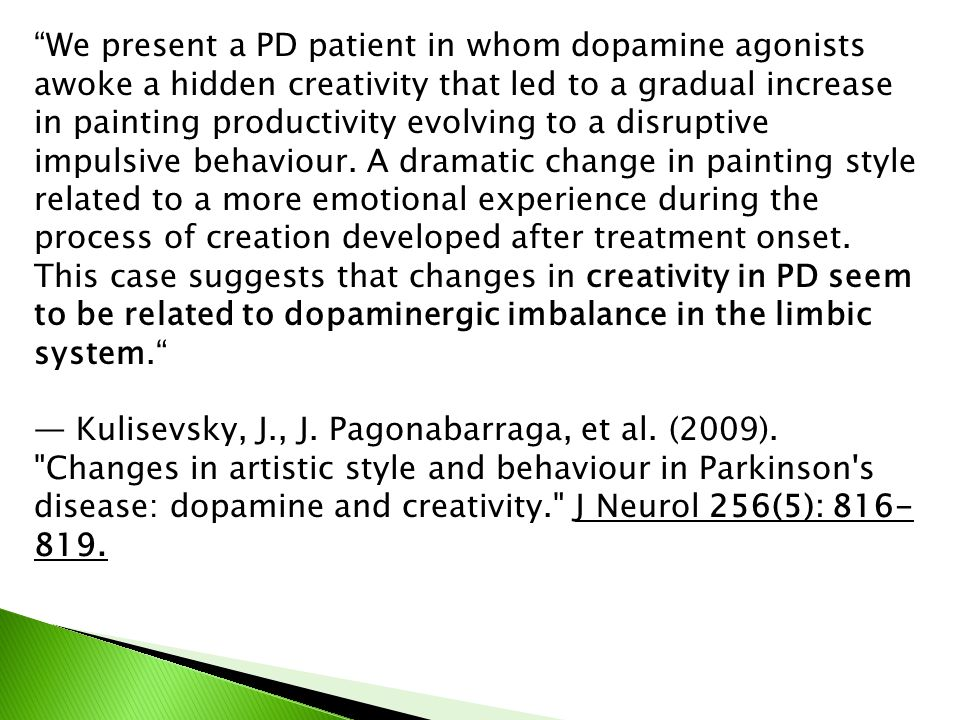 We present a PD patient in whom dopamine agonists awoke a hidden creativity that led to a gradual increase in painting productivity evolving to a disruptive impulsive behaviour. A dramatic change in painting style related to a more emotional experience during the process of creation developed after treatment onset. This case suggests that changes in creativity in PD seem to be related to dopaminergic imbalance in the limbic system.