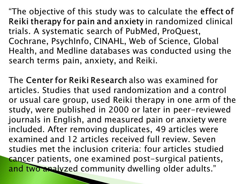 The objective of this study was to calculate the effect of Reiki therapy for pain and anxiety in randomized clinical trials. A systematic search of PubMed, ProQuest, Cochrane, PsychInfo, CINAHL, Web of Science, Global Health, and Medline databases was conducted using the search terms pain, anxiety, and Reiki.