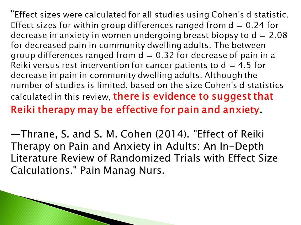 Effect sizes were calculated for all studies using Cohen s d statistic. Effect sizes for within group differences ranged from d = 0.24 for decrease in anxiety in women undergoing breast biopsy to d = 2.08 for decreased pain in community dwelling adults. The between group differences ranged from d = 0.32 for decrease of pain in a Reiki versus rest intervention for cancer patients to d = 4.5 for decrease in pain in community dwelling adults. Although the number of studies is limited, based on the size Cohen s d statistics calculated in this review, there is evidence to suggest that Reiki therapy may be effective for pain and anxiety.