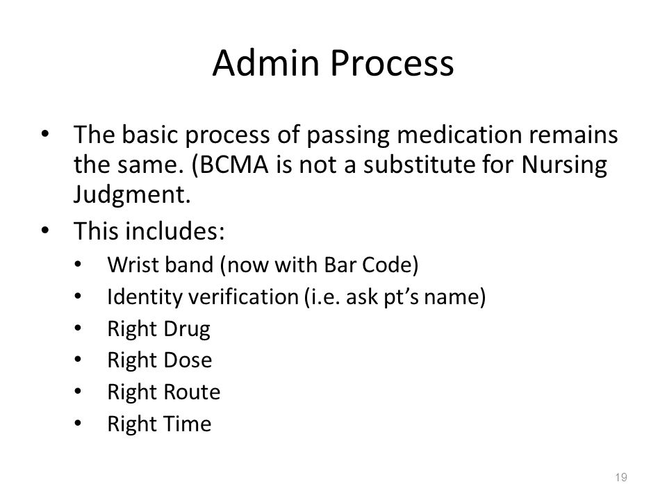 Admin Process The basic process of passing medication remains the same. (BCMA is not a substitute for Nursing Judgment.