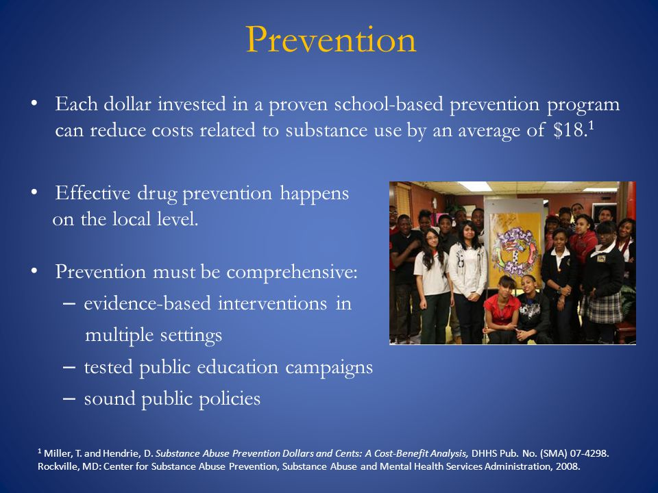 Prevention Each dollar invested in a proven school-based prevention program can reduce costs related to substance use by an average of $18.1.