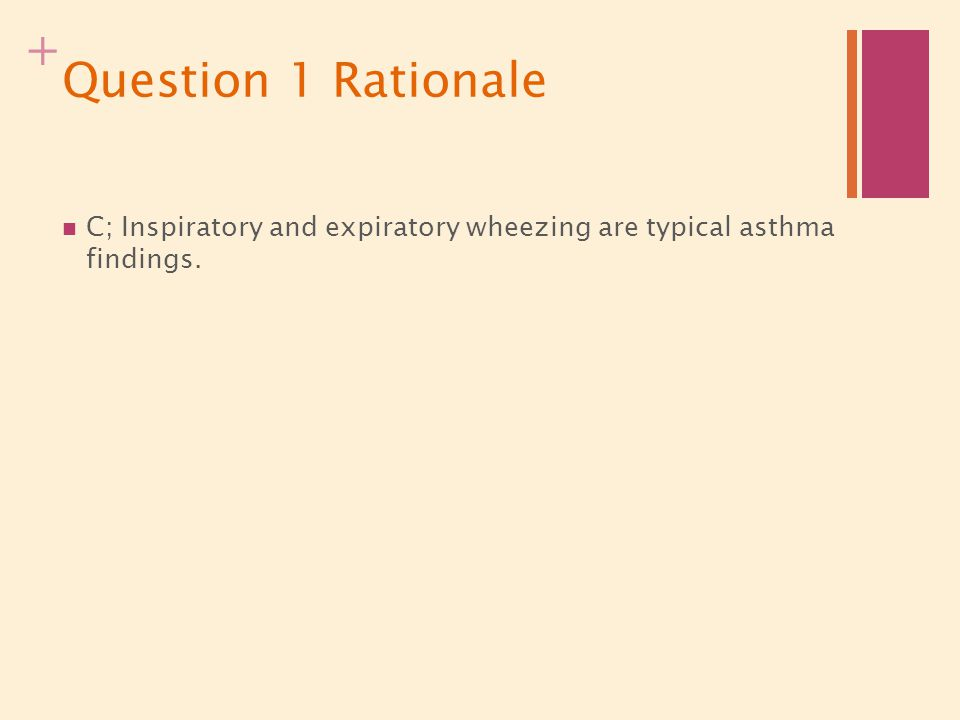 Question 1 Rationale C; Inspiratory and expiratory wheezing are typical asthma findings.
