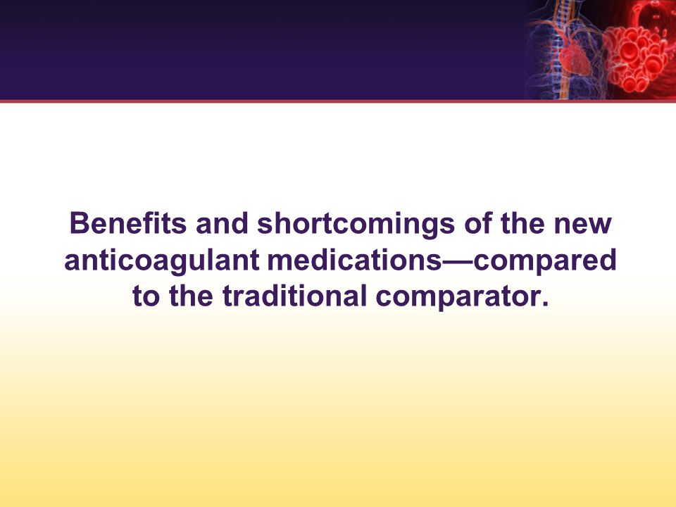 Benefits and shortcomings of the new anticoagulant medications—compared to the traditional comparator.