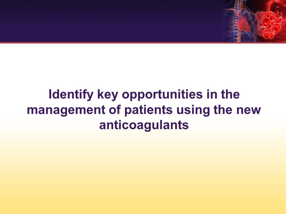 Identify key opportunities in the management of patients using the new anticoagulants