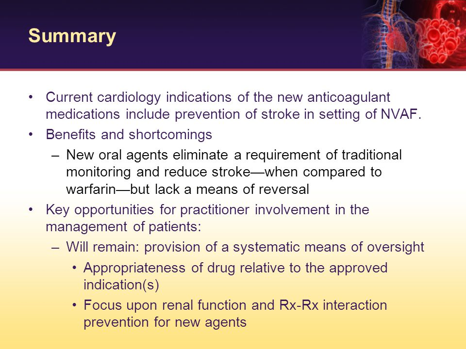 Summary Current cardiology indications of the new anticoagulant medications include prevention of stroke in setting of NVAF.