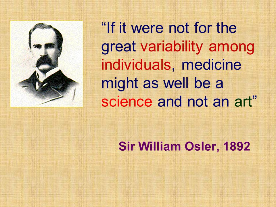 If it were not for the great variability among individuals, medicine might as well be a science and not an art