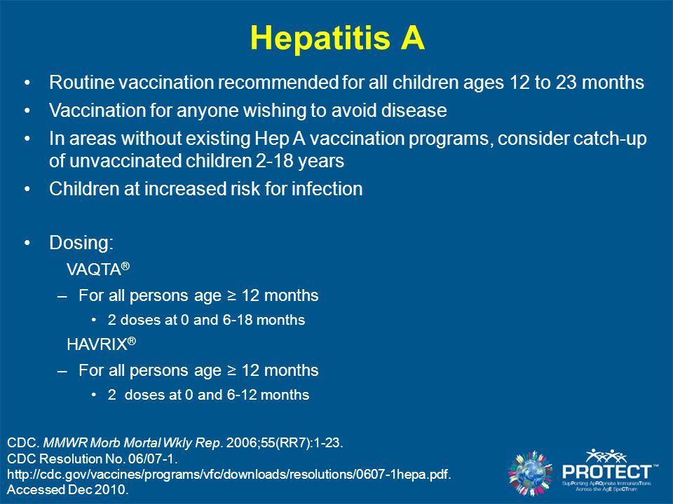 Hepatitis A Routine vaccination recommended for all children ages 12 to 23 months. Vaccination for anyone wishing to avoid disease.
