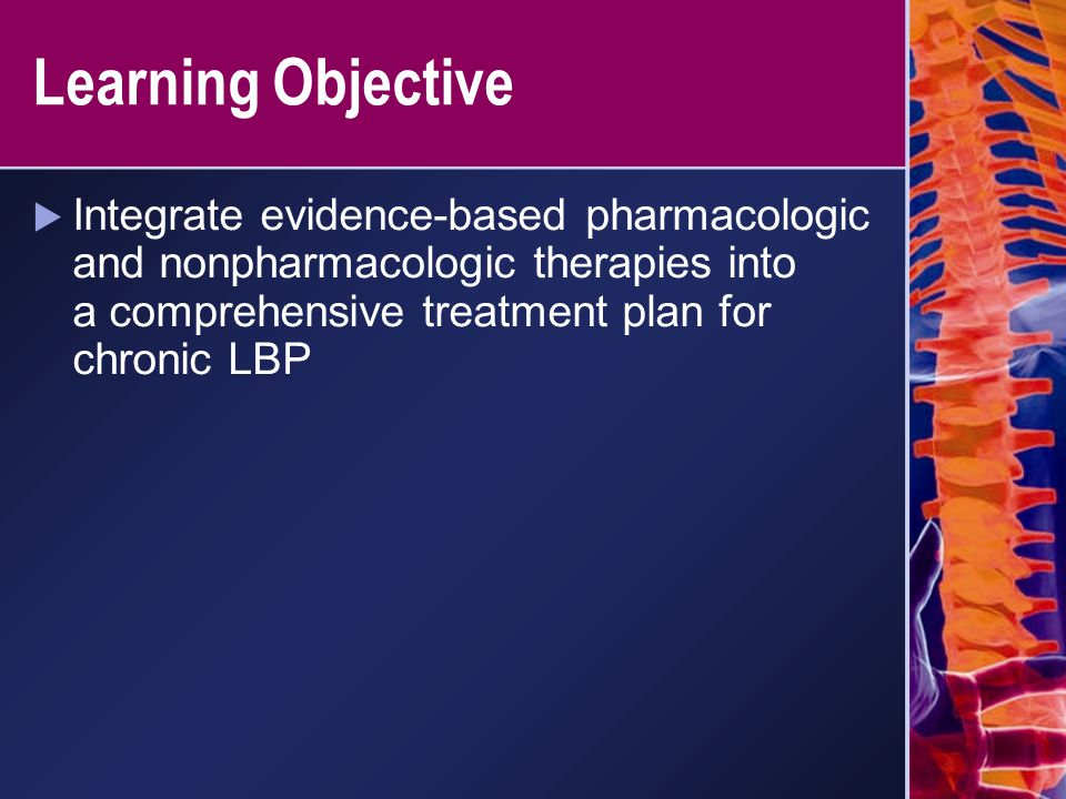 Learning Objective Integrate evidence-based pharmacologic and nonpharmacologic therapies into a comprehensive treatment plan for chronic LBP.