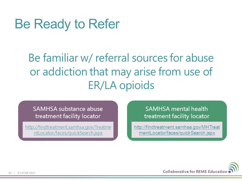 Be Ready to Refer Be familiar w/ referral sources for abuse or addiction that may arise from use of ER/LA opioids.