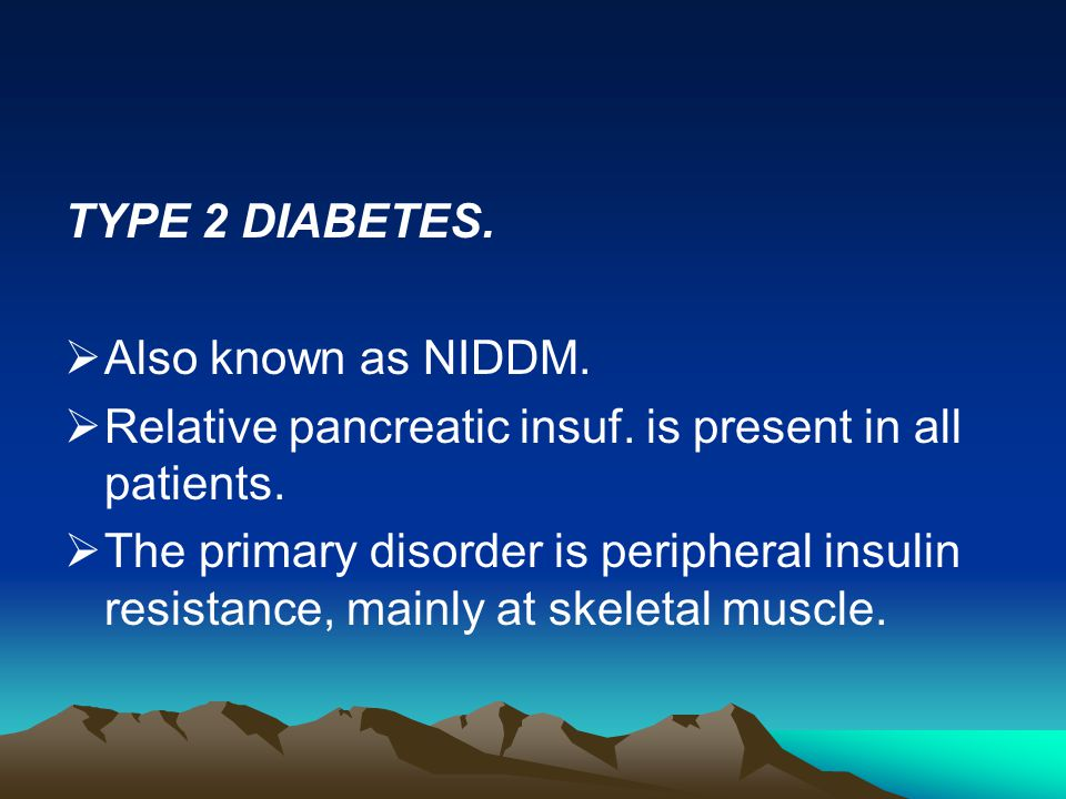 TYPE 2 DIABETES. Also known as NIDDM. Relative pancreatic insuf. is present in all patients.