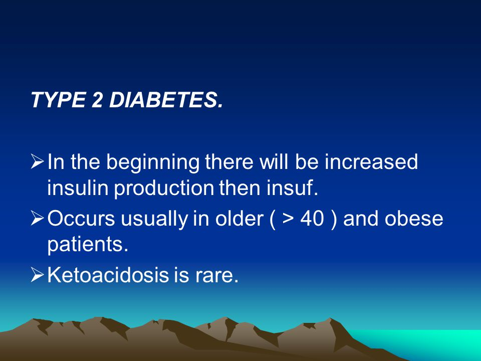 TYPE 2 DIABETES. In the beginning there will be increased insulin production then insuf. Occurs usually in older ( > 40 ) and obese patients.