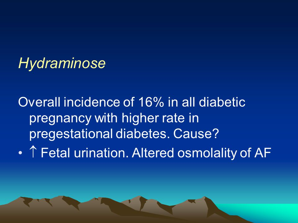 Hydraminose Overall incidence of 16% in all diabetic pregnancy with higher rate in pregestational diabetes. Cause