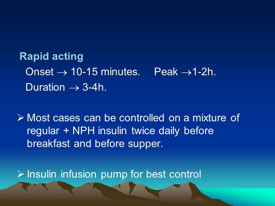 Rapid acting Onset  10-15 minutes. Peak 1-2h. Duration  3-4h.