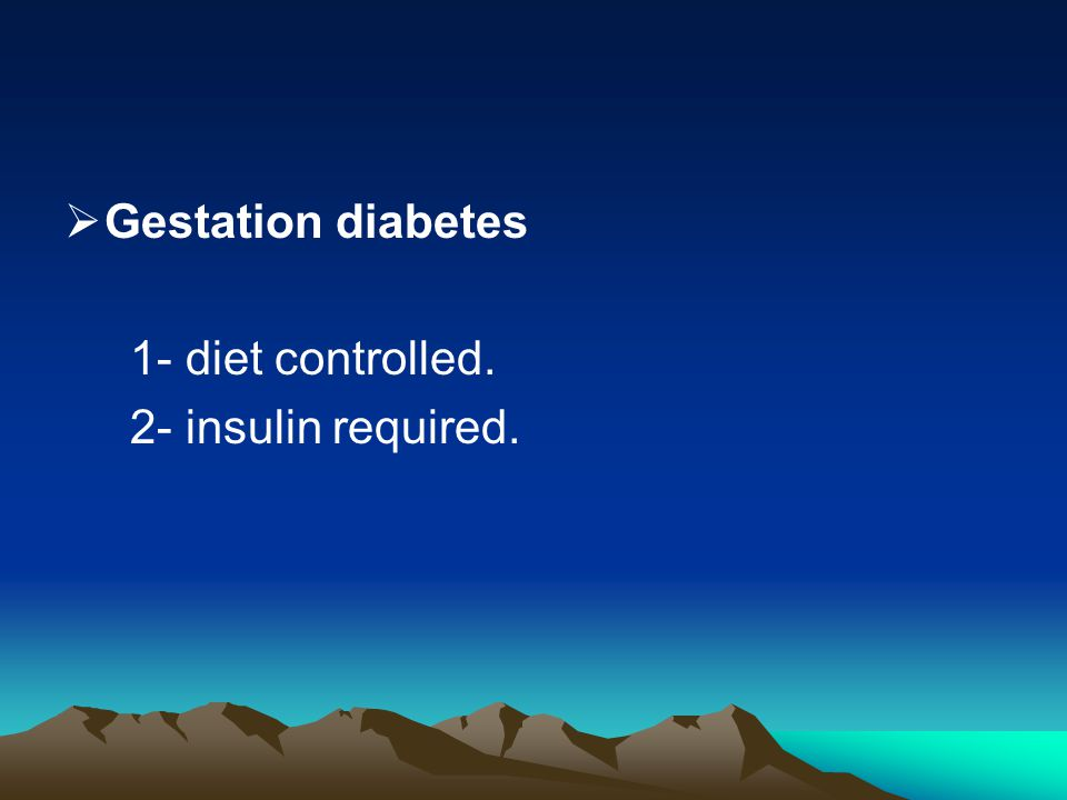 Gestation diabetes 1- diet controlled. 2- insulin required.
