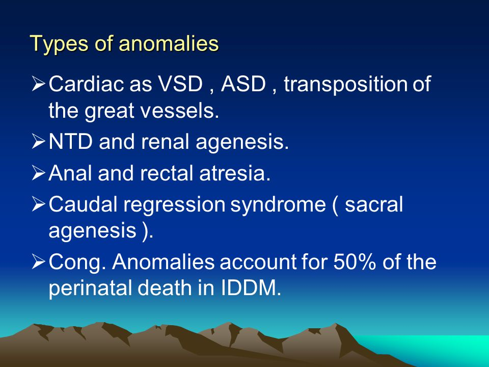 Types of anomalies Cardiac as VSD , ASD , transposition of the great vessels. NTD and renal agenesis.