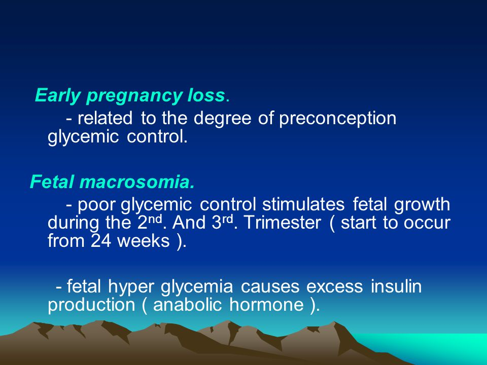Early pregnancy loss. - related to the degree of preconception glycemic control. Fetal macrosomia.