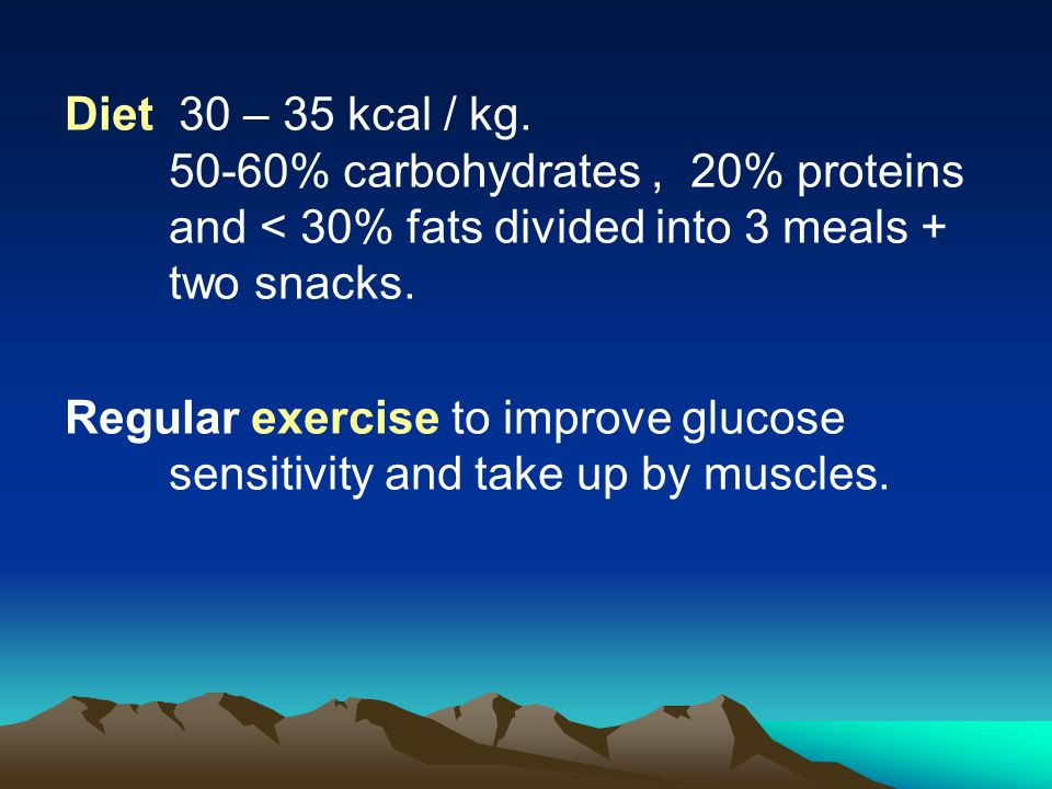 Diet 30 – 35 kcal / kg. 50-60% carbohydrates , 20% proteins and < 30% fats divided into 3 meals + two snacks.