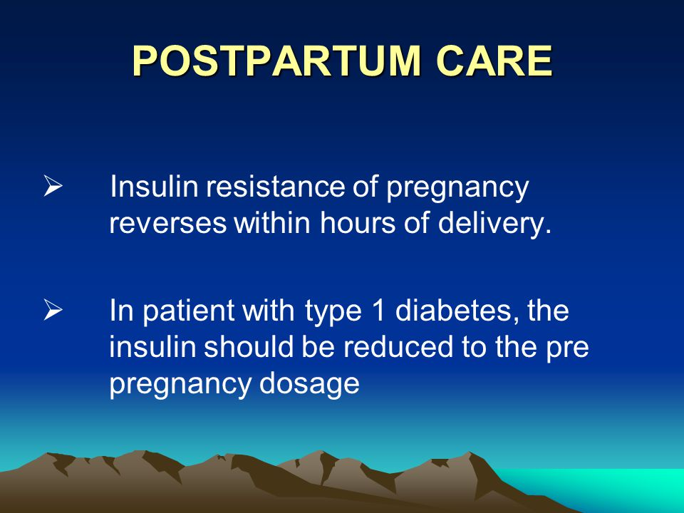 POSTPARTUM CARE Insulin resistance of pregnancy reverses within hours of delivery.