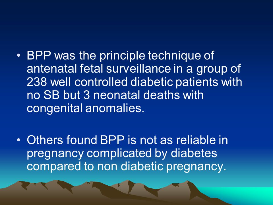 BPP was the principle technique of antenatal fetal surveillance in a group of 238 well controlled diabetic patients with no SB but 3 neonatal deaths with congenital anomalies.