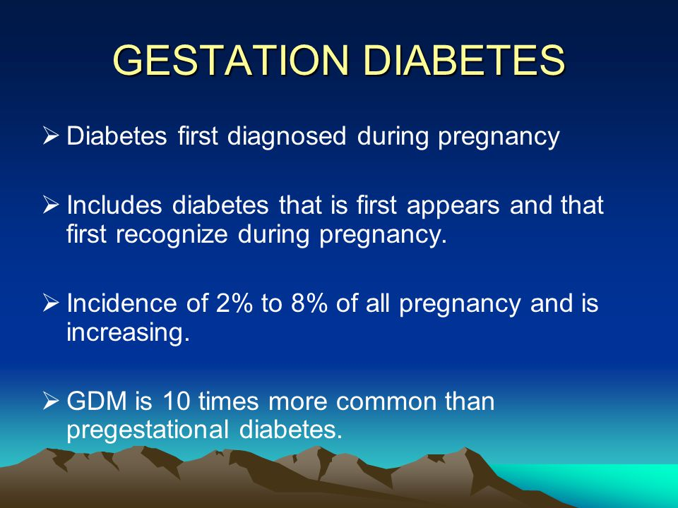 GESTATION DIABETES Diabetes first diagnosed during pregnancy