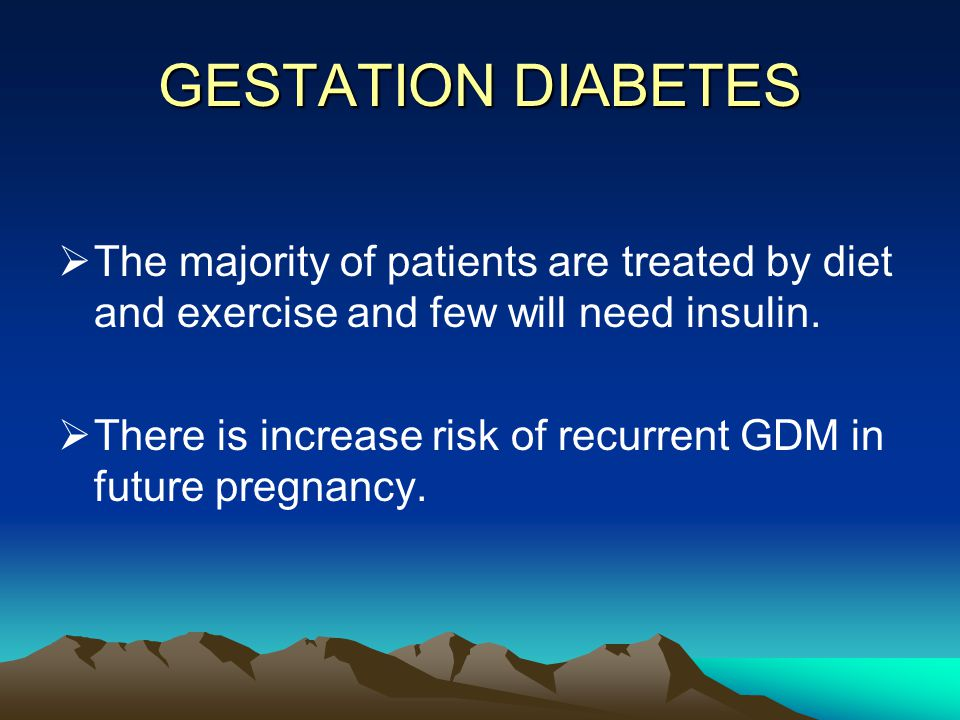 GESTATION DIABETES The majority of patients are treated by diet and exercise and few will need insulin.