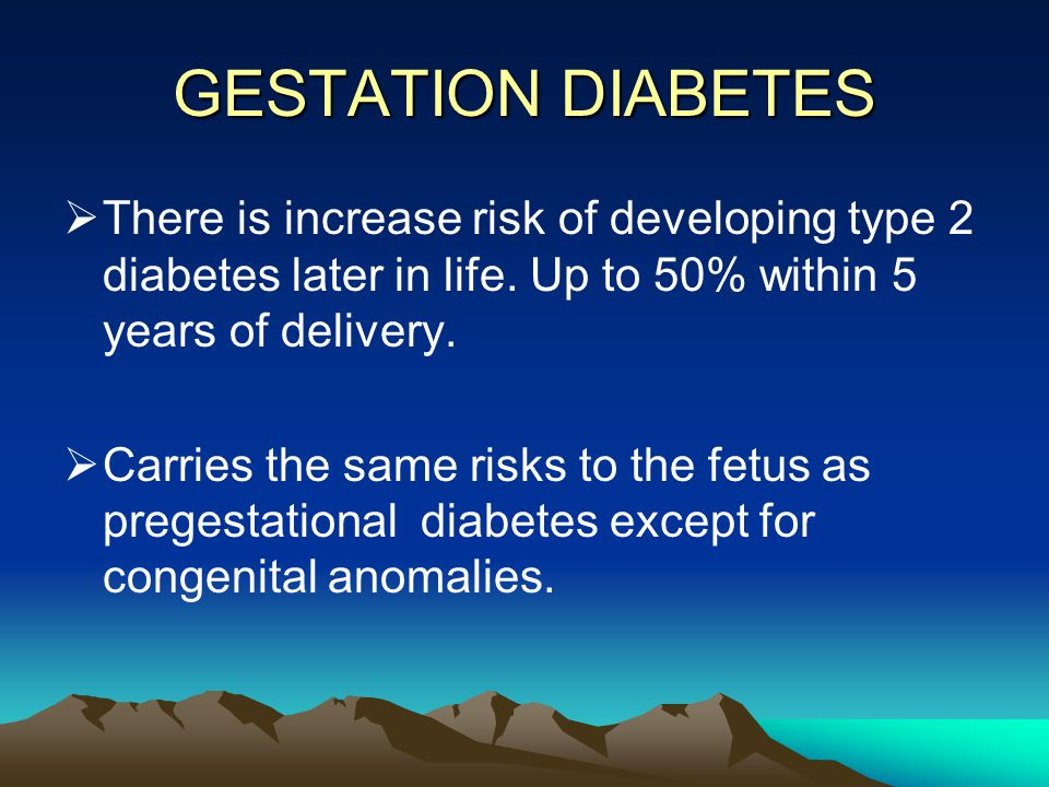 GESTATION DIABETES There is increase risk of developing type 2 diabetes later in life. Up to 50% within 5 years of delivery.