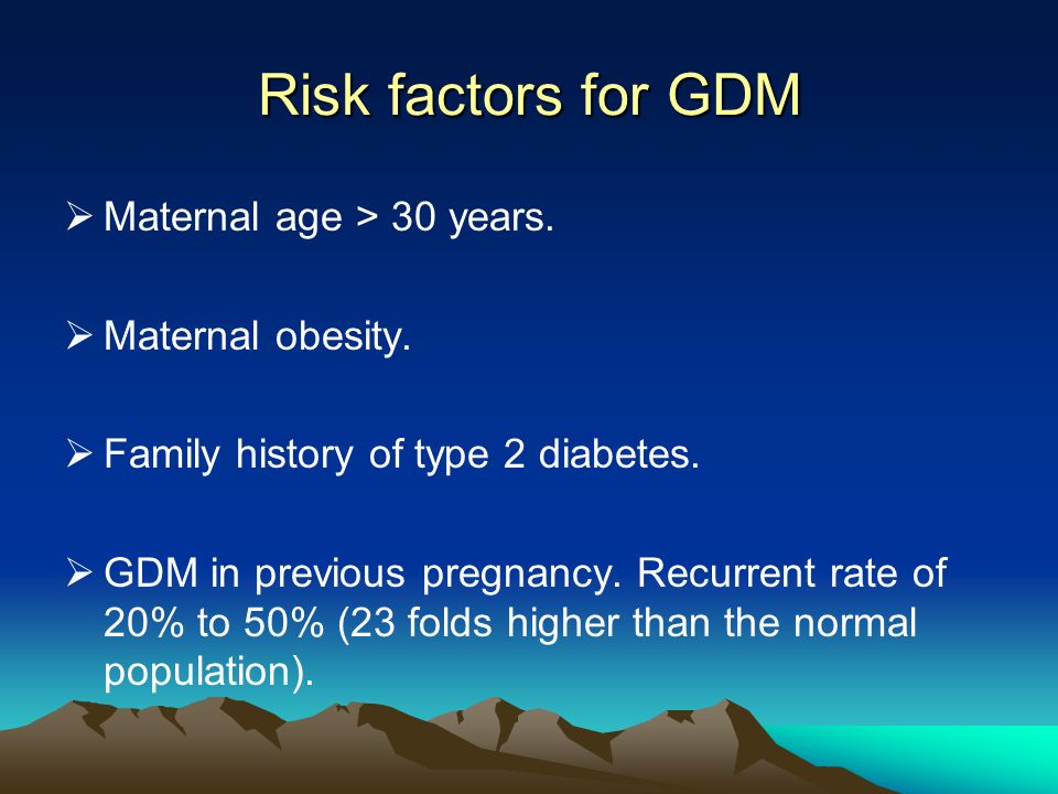 Risk factors for GDM Maternal age > 30 years. Maternal obesity.