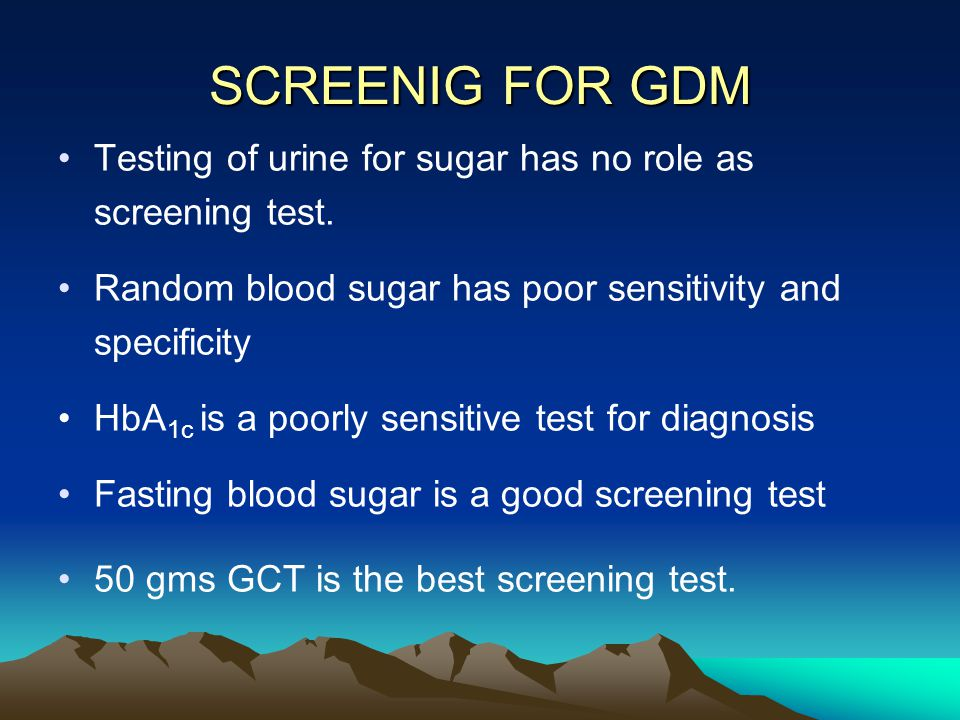 SCREENIG FOR GDM Testing of urine for sugar has no role as screening test. Random blood sugar has poor sensitivity and specificity.