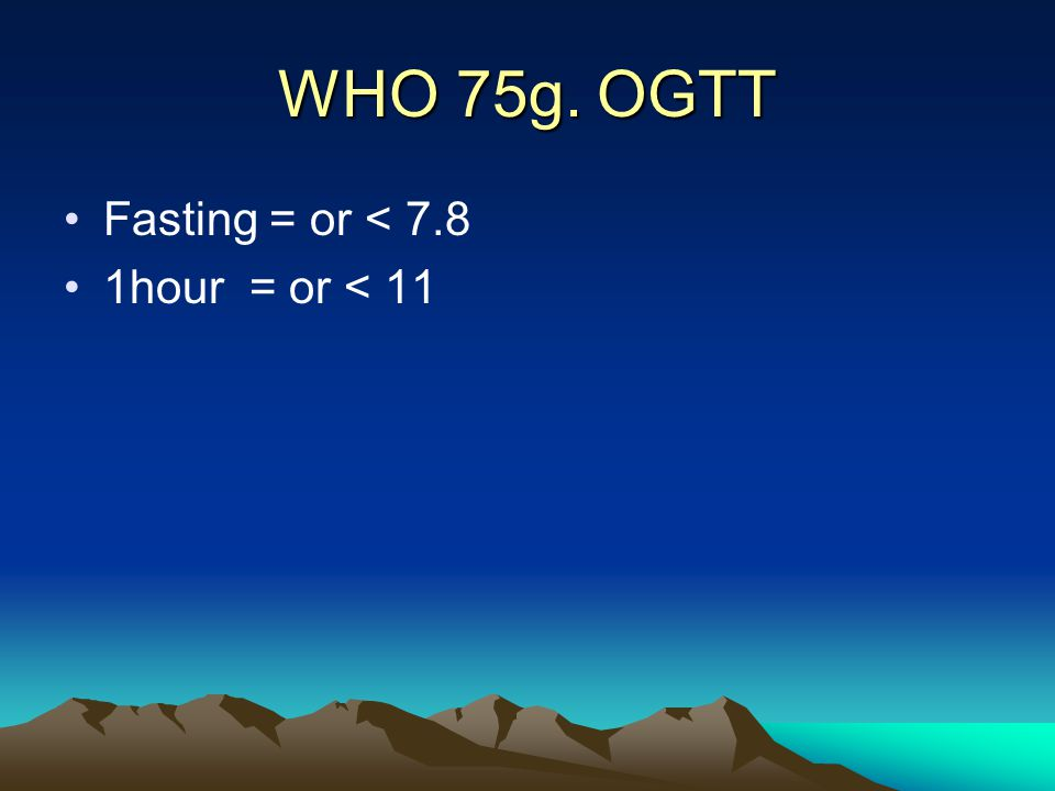 WHO 75g. OGTT Fasting = or < 7.8 1hour = or < 11