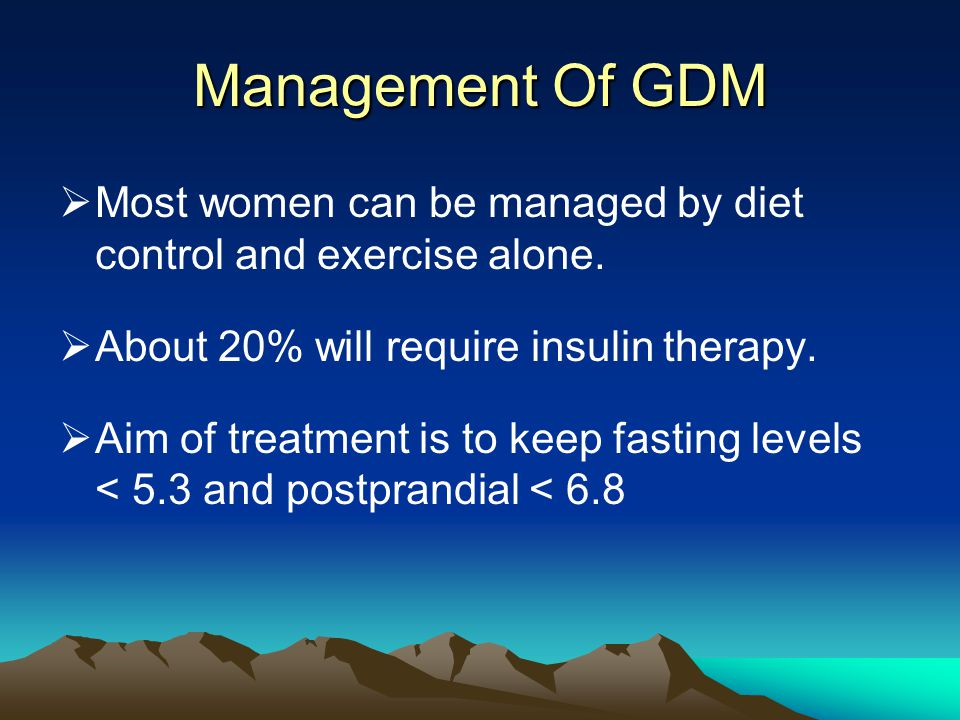 Management Of GDM Most women can be managed by diet control and exercise alone. About 20% will require insulin therapy.
