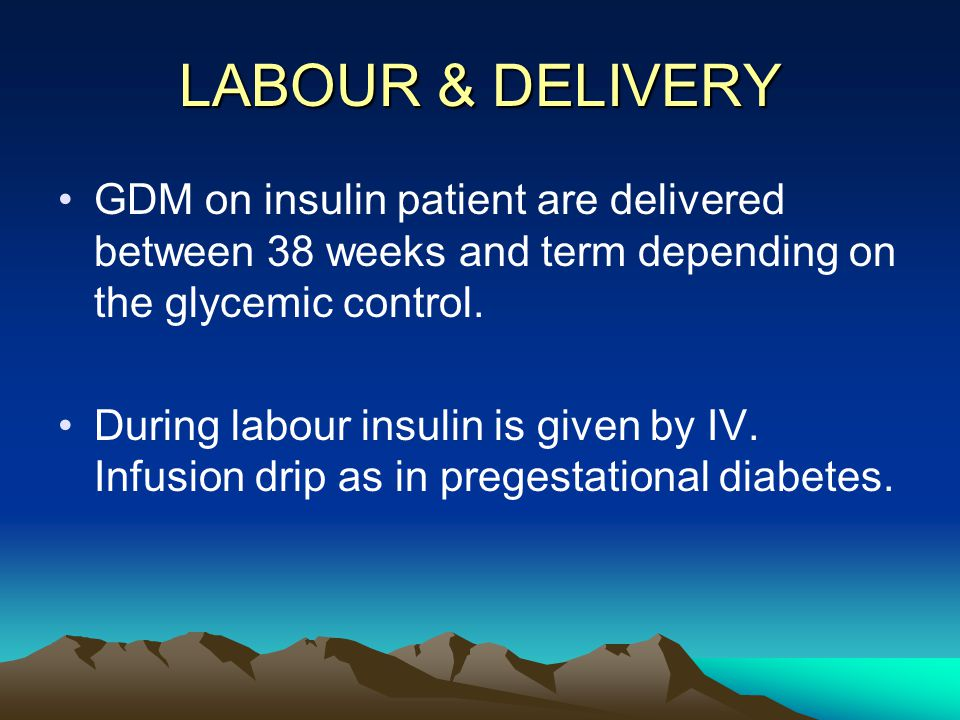 LABOUR & DELIVERY GDM on insulin patient are delivered between 38 weeks and term depending on the glycemic control.