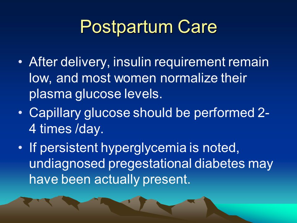 Postpartum Care After delivery, insulin requirement remain low, and most women normalize their plasma glucose levels.