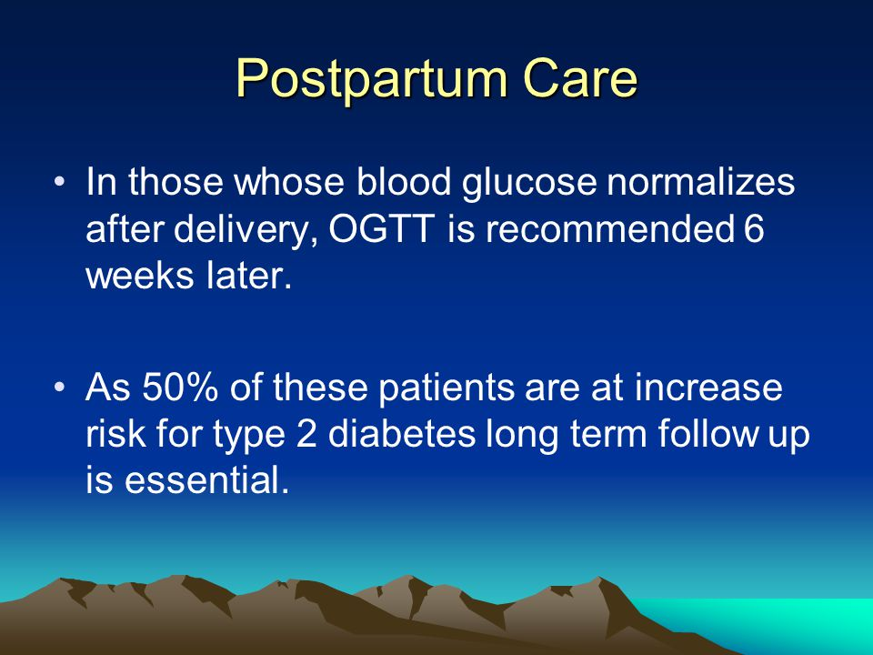 Postpartum Care In those whose blood glucose normalizes after delivery, OGTT is recommended 6 weeks later.