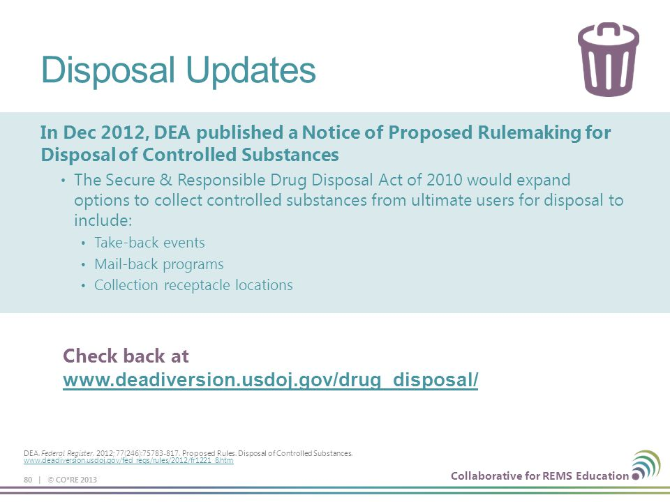 Disposal Updates In Dec 2012, DEA published a Notice of Proposed Rulemaking for Disposal of Controlled Substances.
