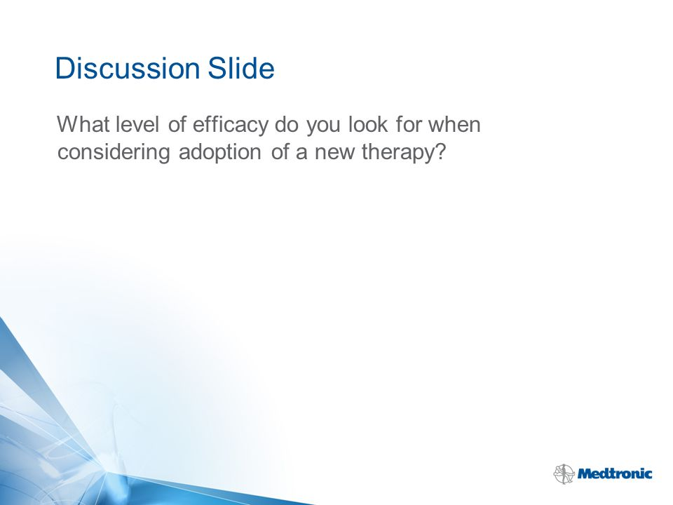 Discussion Slide What level of efficacy do you look for when considering adoption of a new therapy