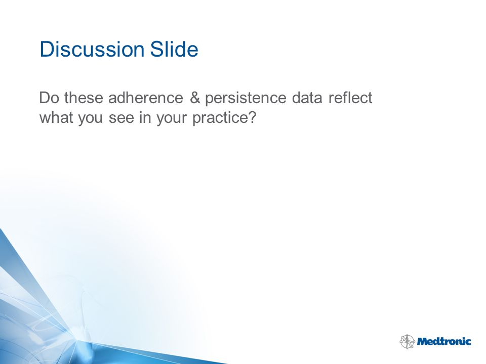 Discussion Slide Do these adherence & persistence data reflect what you see in your practice